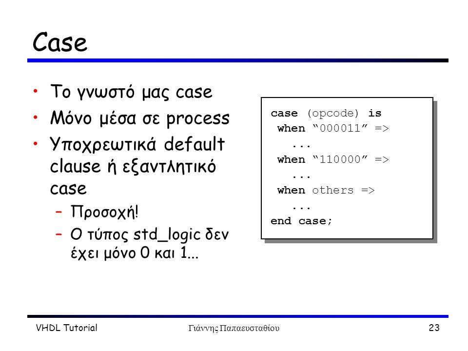 VHDL TutorialΓιάννης Παπαευσταθίου23 Case To γνωστό μας case Μόνο μέσα σε process Υποχρεωτικά default clause ή εξαντλητικό case –Προσοχή! –Ο τύπος std