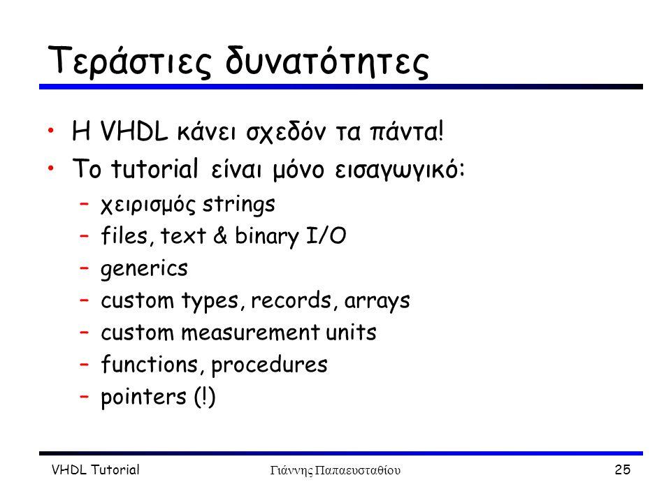 VHDL TutorialΓιάννης Παπαευσταθίου25 Τεράστιες δυνατότητες Η VHDL κάνει σχεδόν τα πάντα! Το tutorial είναι μόνο εισαγωγικό: –χειρισμός strings –files,