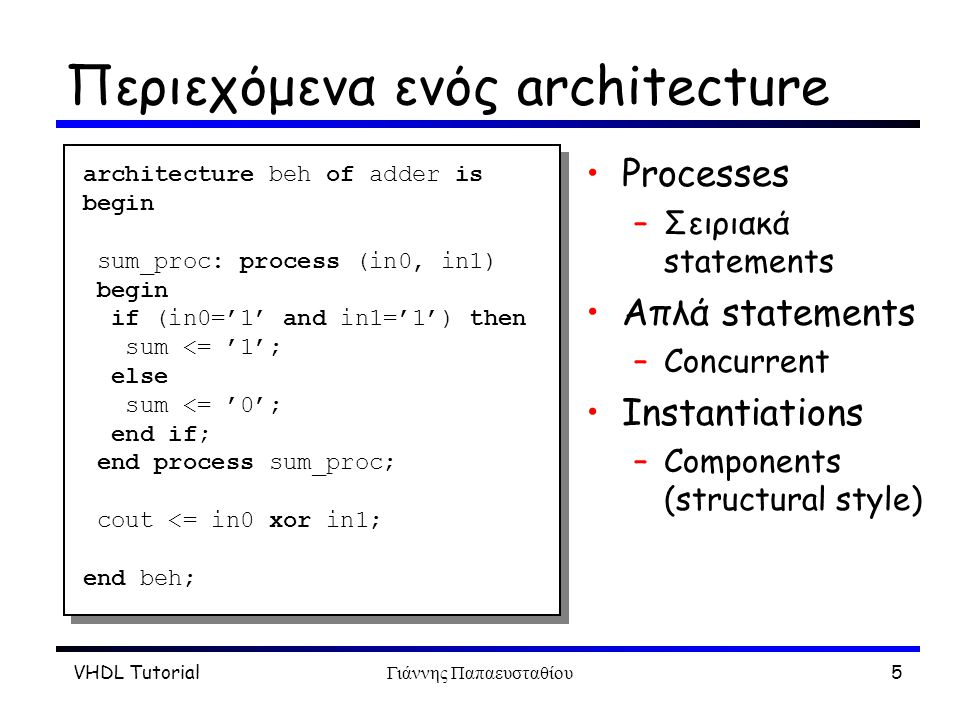 VHDL TutorialΓιάννης Παπαευσταθίου16 Μετρητής 8 bits: architecture architecture rtl of counter is signal int_value : std_logic_vector (7 downto 0); signal int_wrap : std_logic; begin cnt_proc: process (clock, reset) begin if (reset = 1 ) then int_value 0 ); elsif (clock event and clock = 1 ) then if (int_wrap = 0 ) then int_value <= int_value + 1; else int_value 0 ); end if; end process cnt_proc; int_wrap <= 1 when (int_value = 11111111 ) else 0 ; value <= int_value; wrap <= int_wrap; end rtl; architecture rtl of counter is signal int_value : std_logic_vector (7 downto 0); signal int_wrap : std_logic; begin cnt_proc: process (clock, reset) begin if (reset = 1 ) then int_value 0 ); elsif (clock event and clock = 1 ) then if (int_wrap = 0 ) then int_value <= int_value + 1; else int_value 0 ); end if; end process cnt_proc; int_wrap <= 1 when (int_value = 11111111 ) else 0 ; value <= int_value; wrap <= int_wrap; end rtl;