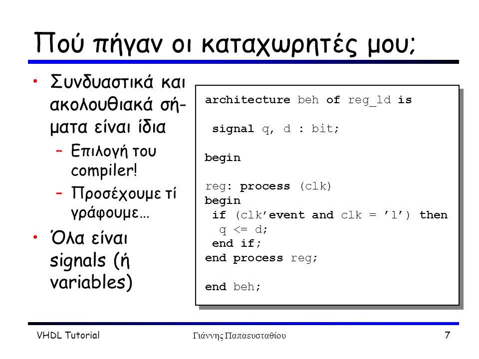 VHDL TutorialΓιάννης Παπαευσταθίου8 Τύποι Οι τύποι είναι πολύ μεγάλης σημασίας στη VHDL Αυστηρότατος έλεγχος –Compile time –Οχι αναθέσεις μεταξύ δια- φορετικών τύπων entity fulladd is port (a, b: in bit; c, d: out character); end fulladd; architecture beh of fulladd is signal e: boolean; signal f, g: integer; type fsm_type is (idle, go); signal state: fsm_type; begin...
