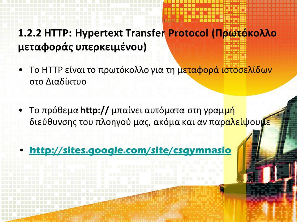 1.2.2 HTTP: Hypertext Transfer Protocol (Πρωτόκολλο μεταφοράς υπερκειμένου) Το HTTP είναι το πρωτόκολλο για τη μεταφορά ιστοσελίδων στο Διαδίκτυο Το πρόθεμα http:// μπαίνει αυτόματα στη γραμμή διεύθυνσης του πλοηγού μας, ακόμα και αν παραλείψουμε http://sites.google.com/site/csgymnasio