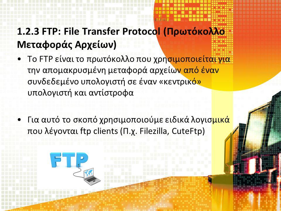 1.2.3 FTP: File Transfer Protocol (Πρωτόκολλο Μεταφοράς Αρχείων) Το FTP είναι το πρωτόκολλο που χρησιμοποιείται για την απομακρυσμένη μεταφορά αρχείων από έναν συνδεδεμένο υπολογιστή σε έναν «κεντρικό» υπολογιστή και αντίστροφα Για αυτό το σκοπό χρησιμοποιούμε ειδικά λογισμικά που λέγονται ftp clients (Π.χ.