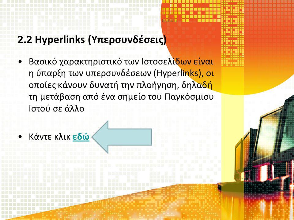 2.2 Hyperlinks (Υπερσυνδέσεις) Βασικό χαρακτηριστικό των Ιστοσελίδων είναι η ύπαρξη των υπερσυνδέσεων (Hyperlinks), οι οποίες κάνουν δυνατή την πλοήγηση, δηλαδή τη μετάβαση από ένα σημείο του Παγκόσμιου Ιστού σε άλλο Κάντε κλικ εδώεδώ