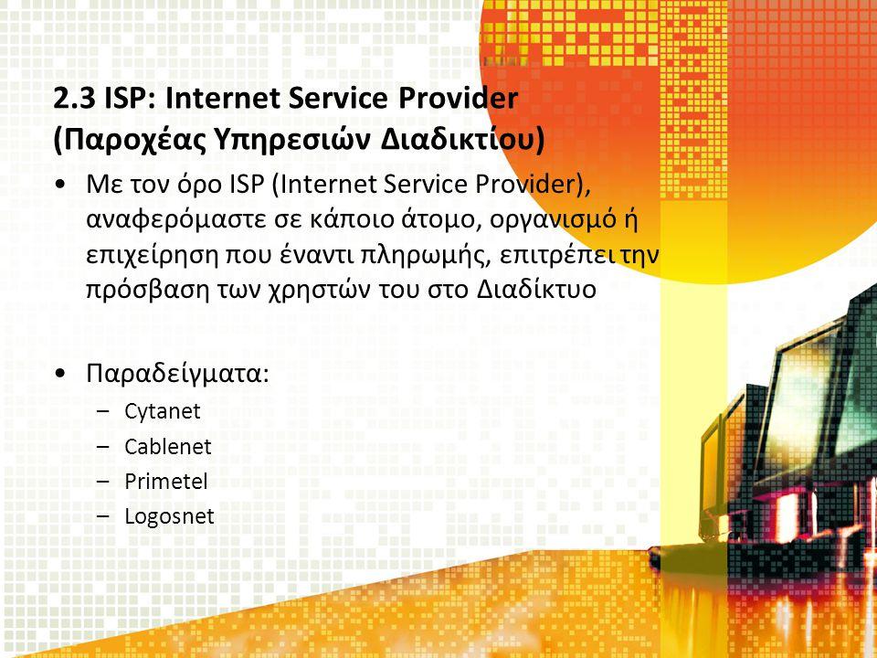 2.3 ISP: Internet Service Provider (Παροχέας Υπηρεσιών Διαδικτίου) Με τον όρο ISP (Internet Service Provider), αναφερόμαστε σε κάποιο άτομο, οργανισμό ή επιχείρηση που έναντι πληρωμής, επιτρέπει την πρόσβαση των χρηστών του στο Διαδίκτυο Παραδείγματα: –Cytanet –Cablenet –Primetel –Logosnet