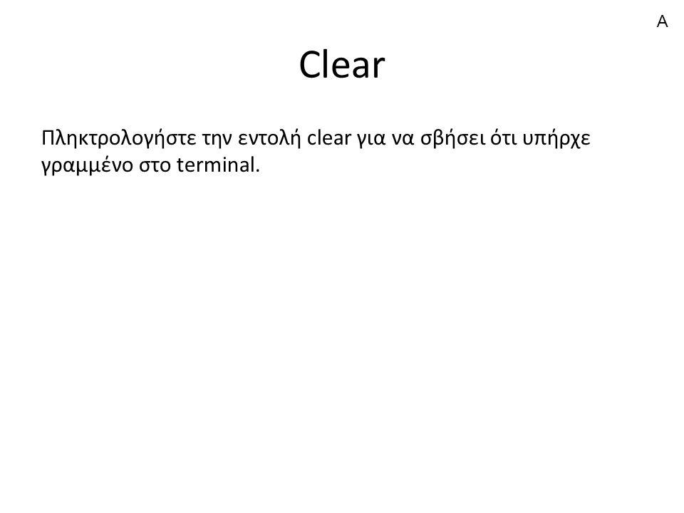 Clear Πληκτρολογήστε την εντολή clear για να σβήσει ότι υπήρχε γραμμένο στο terminal. A