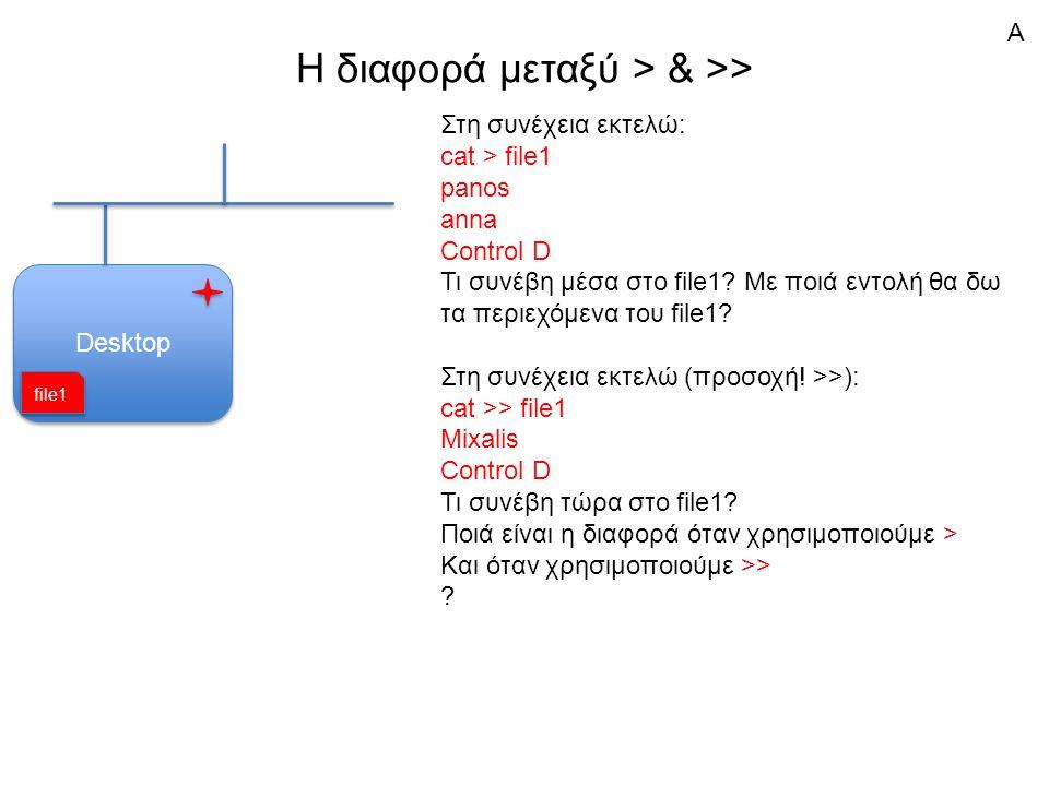 H διαφορά μεταξύ > & >> Desktop Στη συνέχεια εκτελώ: cat > file1 panos anna Control D Τι συνέβη μέσα στο file1.