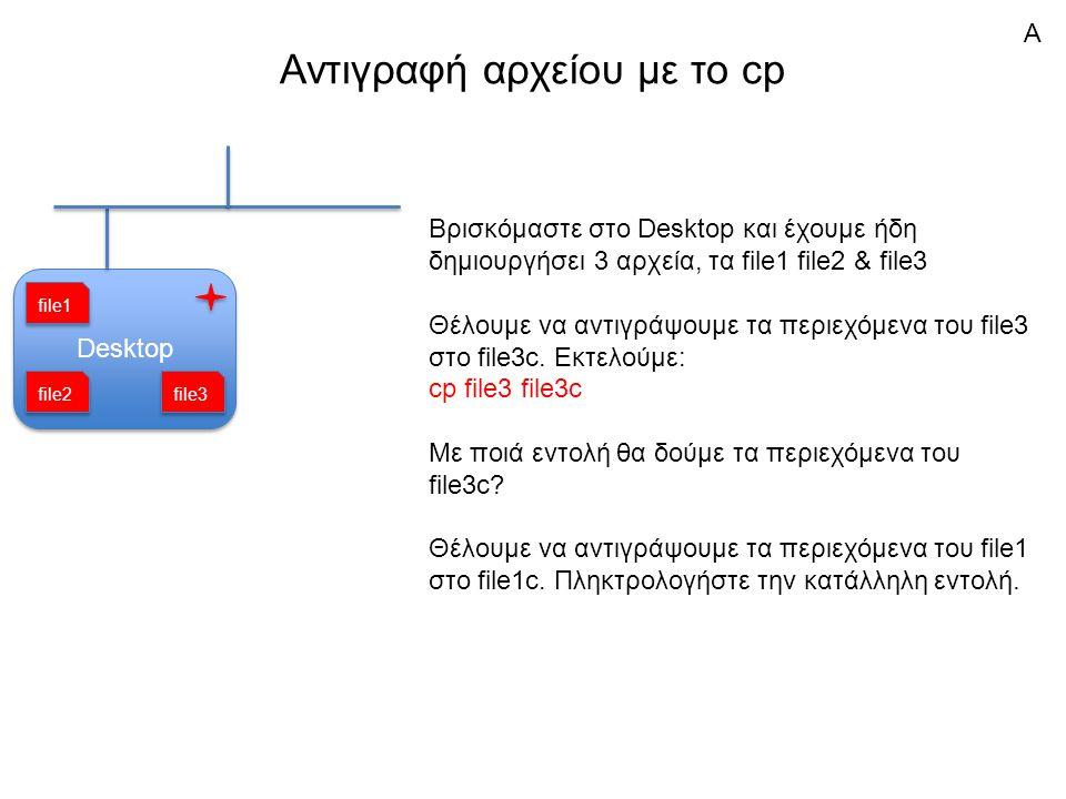 Αντιγραφή αρχείου με το cp Desktop Βρισκόμαστε στο Desktop και έχουμε ήδη δημιουργήσει 3 αρχεία, τα file1 file2 & file3 Θέλουμε να αντιγράψουμε τα περιεχόμενα του file3 στο file3c.