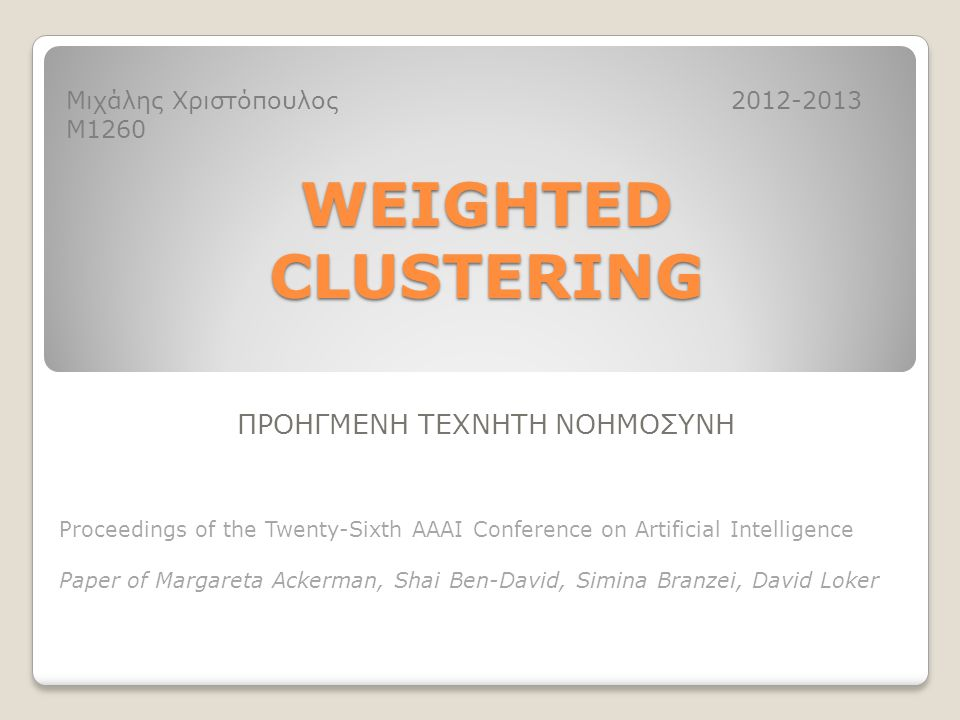 WEIGHTED CLUSTERING ΠΡΟΗΓΜΕΝΗ ΤΕΧΝΗΤΗ ΝΟΗΜΟΣΥΝΗ Μιχάλης Χριστόπουλος Μ1260 2012-2013 Proceedings of the Twenty-Sixth AAAI Conference on Artificial Intelligence Paper of Margareta Ackerman, Shai Ben-David, Simina Branzei, David Loker