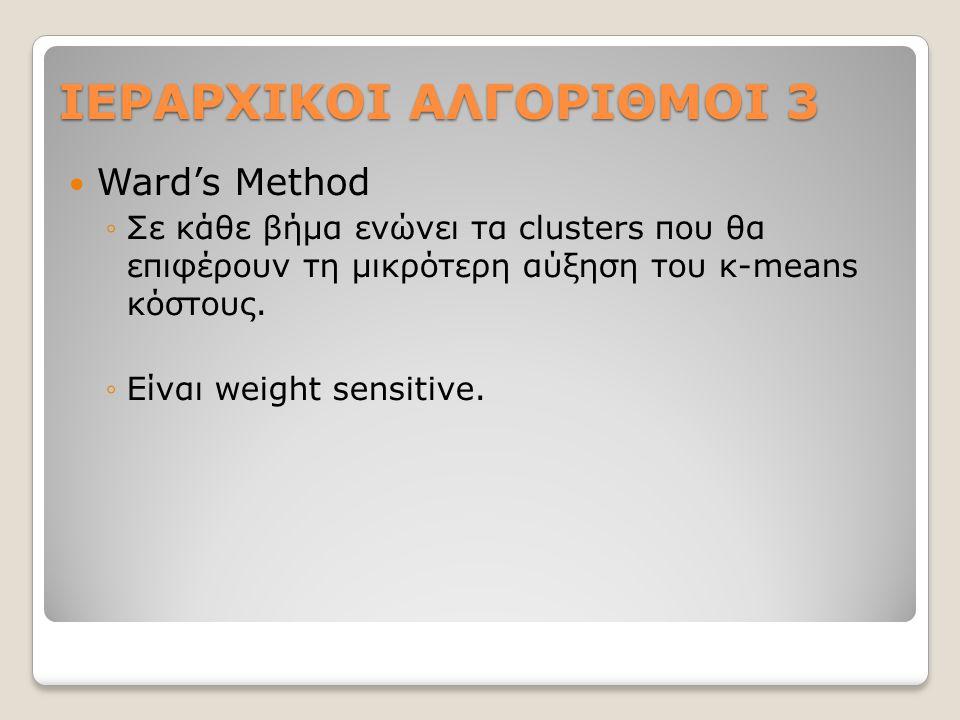 ΙΕΡΑΡΧΙΚΟΙ ΑΛΓΟΡΙΘΜΟΙ 3 Ward's Method ◦Σε κάθε βήμα ενώνει τα clusters που θα επιφέρουν τη μικρότερη αύξηση του κ-means κόστους.