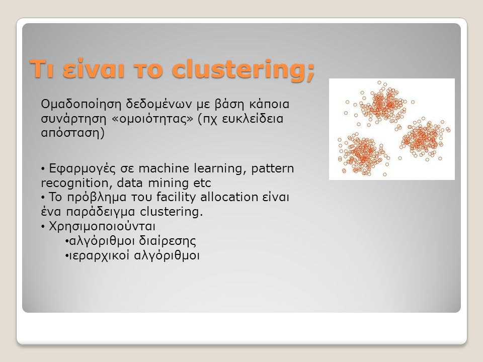 Τι είναι το clustering; Ομαδοποίηση δεδομένων με βάση κάποια συνάρτηση «ομοιότητας» (πχ ευκλείδεια απόσταση) Εφαρμογές σε machine learning, pattern recognition, data mining etc To πρόβλημα του facility allocation είναι ένα παράδειγμα clustering.