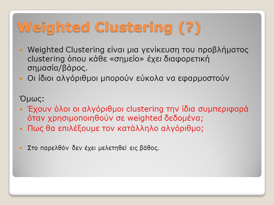 Weighted Clustering (?) Weighted Clustering είναι μια γενίκευση του προβλήματος clustering όπου κάθε «σημείο» έχει διαφορετική σημασία/βάρος. Οι ίδιοι