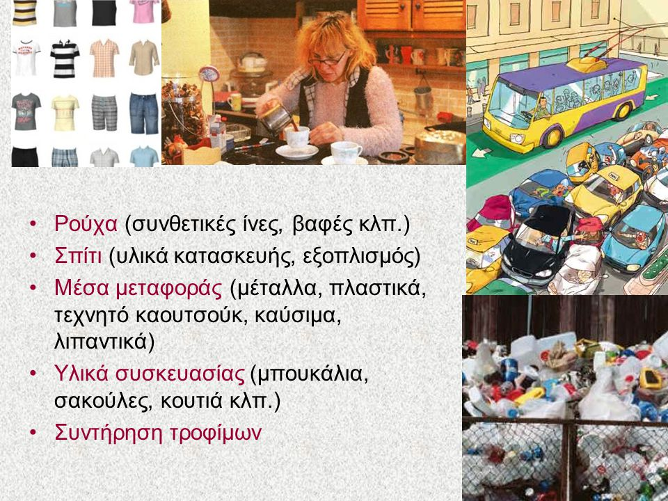 Ρούχα (συνθετικές ίνες, βαφές κλπ.) Σπίτι (υλικά κατασκευής, εξοπλισμός) Μέσα μεταφοράς (μέταλλα, πλαστικά, τεχνητό καουτσούκ, καύσιμα, λιπαντικά) Υλικά συσκευασίας (μπουκάλια, σακούλες, κουτιά κλπ.) Συντήρηση τροφίμων