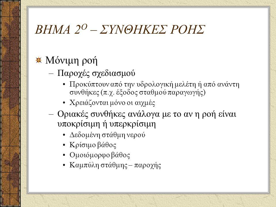 ΒΗΜΑ 2 Ο – ΣΥΝΘΗΚΕΣ ΡΟΗΣ Μόνιμη ροή –Παροχές σχεδιασμού Προκύπτουν από την υδρολογική μελέτη ή από ανάντη συνθήκες (π.χ.