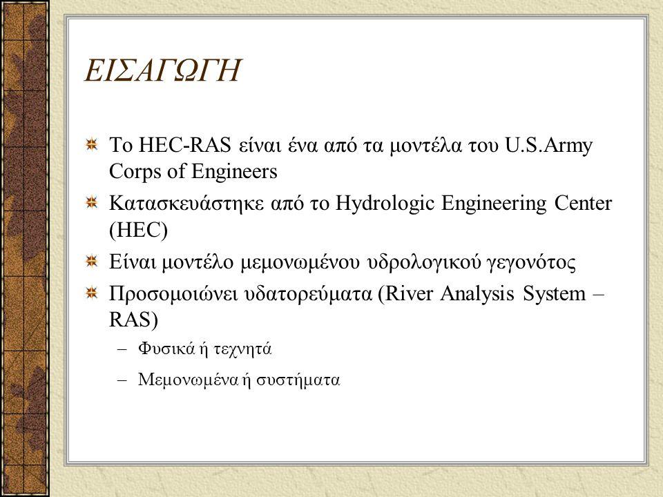 ΕΙΣΑΓΩΓΗ Το HEC-RAS είναι ένα από τα μοντέλα του U.S.Army Corps of Engineers Κατασκευάστηκε από το Hydrologic Engineering Center (HEC) Είναι μοντέλο μεμονωμένου υδρολογικού γεγονότος Προσομοιώνει υδατορεύματα (River Analysis System – RAS) –Φυσικά ή τεχνητά –Μεμονωμένα ή συστήματα
