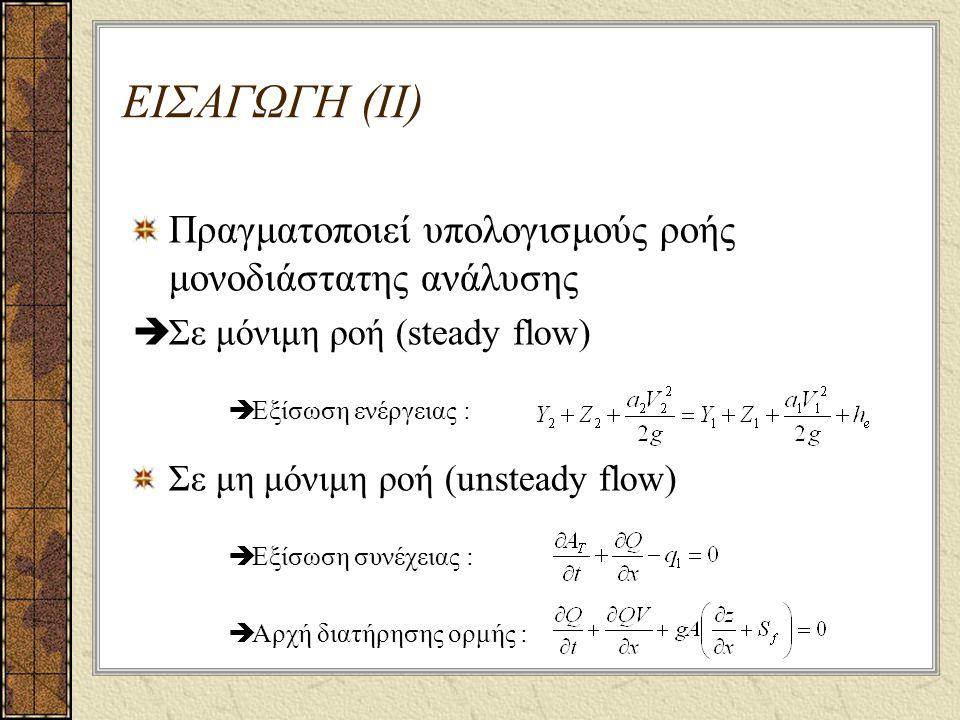 ΕΙΣΑΓΩΓΗ (ΙΙ) Πραγματοποιεί υπολογισμούς ροής μονοδιάστατης ανάλυσης  Σε μόνιμη ροή (steady flow)  Εξίσωση ενέργειας : Σε μη μόνιμη ροή (unsteady flow)  Εξίσωση συνέχειας :  Αρχή διατήρησης ορμής :
