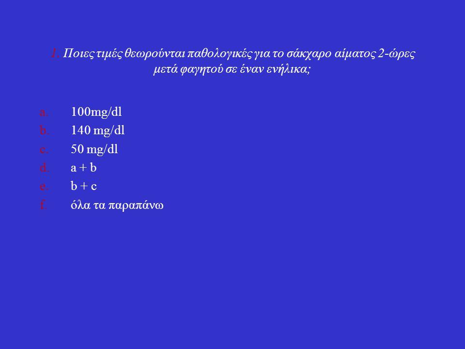 1. Ποιες τιμές θεωρούνται παθολογικές για το σάκχαρο αίματος 2-ώρες μετά φαγητού σε έναν ενήλικα; a.100mg/dl b.140 mg/dl c.50 mg/dl d.a + b e.b + c f.