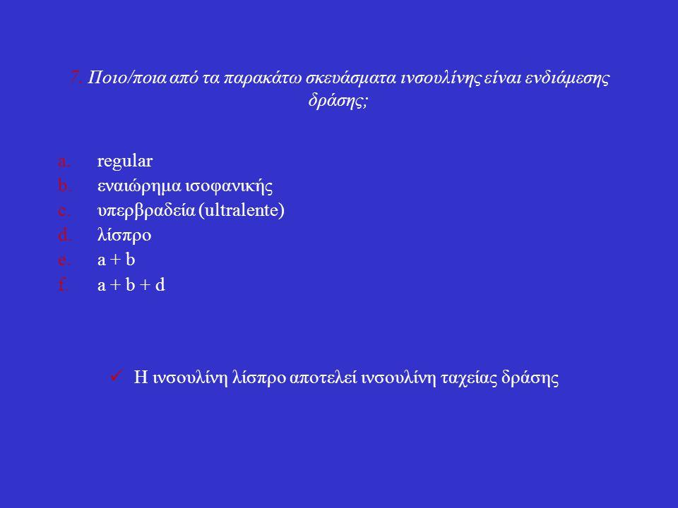 7. Ποιο/ποια από τα παρακάτω σκευάσματα ινσουλίνης είναι ενδιάμεσης δράσης; a.regular b.εναιώρημα ισοφανικής c.υπερβραδεία (ultralente) d.λίσπρο e.a +