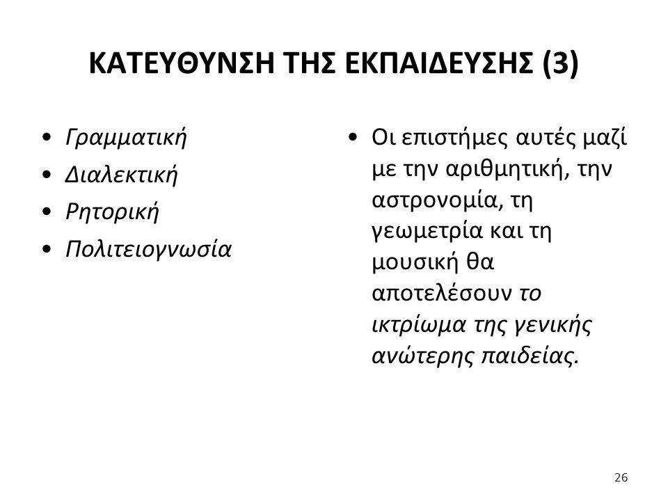 ΚΑΤΕΥΘΥΝΣΗ ΤΗΣ ΕΚΠΑΙΔΕΥΣΗΣ (3) Γραμματική Διαλεκτική Ρητορική Πολιτειογνωσία Οι επιστήμες αυτές μαζί με την αριθμητική, την αστρονομία, τη γεωμετρία κ