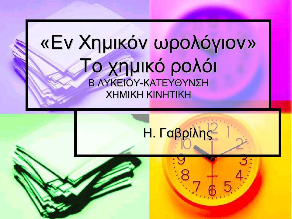 «Εν Χημικόν ωρολόγιον» Το χημικό ρολόι Β ΛΥΚΕΙΟΥ-ΚΑΤΕΥΘΥΝΣΗ ΧΗΜΙΚΗ ΚΙΝΗΤΙΚΗ Η. Γαβρίλης