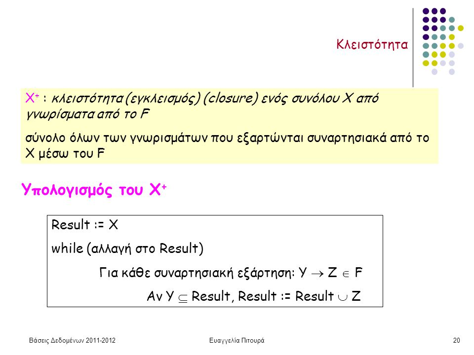 Βάσεις Δεδομένων 2011-2012Ευαγγελία Πιτουρά20 Κλειστότητα Χ + : κλειστότητα (εγκλεισμός) (closure) ενός συνόλου X από γνωρίσματα aπό το F σύνολο όλων των γνωρισμάτων που εξαρτώνται συναρτησιακά από το X μέσω του F Υπολογισμός του Χ + Result := Χ while (αλλαγή στο Result) Για κάθε συναρτησιακή εξάρτηση: Υ  Ζ  F Αν Υ  Result, Result := Result  Z