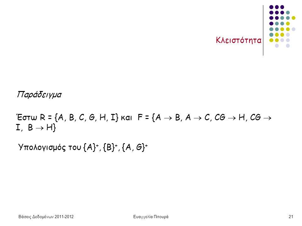 Βάσεις Δεδομένων 2011-2012Ευαγγελία Πιτουρά21 Κλειστότητα Παράδειγμα Έστω R = {A, B, C, G, H, I} και F = {A  B, A  C, CG  H, CG  I, B  H} Υπολογισμός του {Α} +, {Β} +, {A, G} +