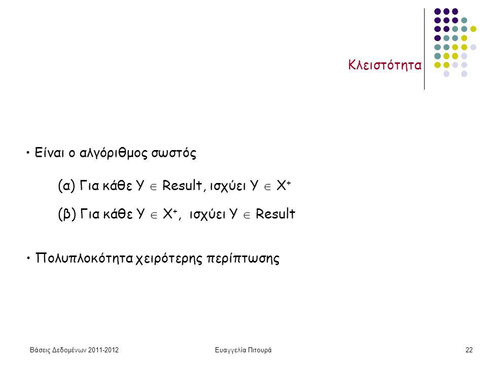 Βάσεις Δεδομένων 2011-2012Ευαγγελία Πιτουρά22 Κλειστότητα Είναι ο αλγόριθμος σωστός (α) Για κάθε Y  Result, ισχύει Υ  Χ + (β) Για κάθε Υ  Χ +, ισχύει Υ  Result Πολυπλοκότητα χειρότερης περίπτωσης
