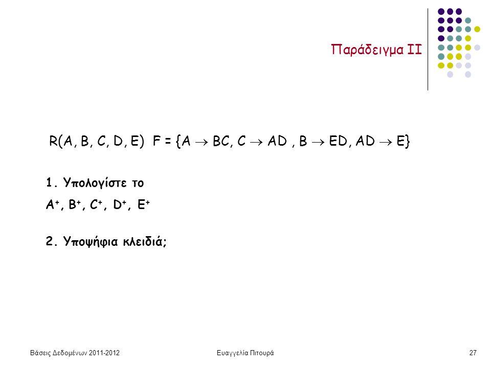 Βάσεις Δεδομένων 2011-2012Ευαγγελία Πιτουρά27 Παράδειγμα II R(A, B, C, D, Ε) F = {A  ΒC, C  ΑD, Β  ΕD, AD  E} 1. Υπολογίστε το Α +, Β +, C +, D +,