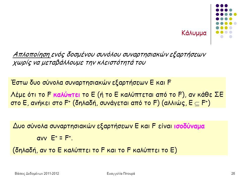 Βάσεις Δεδομένων 2011-2012Ευαγγελία Πιτουρά28 Κάλυμμα Απλοποίηση ενός δοσμένου συνόλου συναρτησιακών εξαρτήσεων χωρίς να μεταβάλλουμε την κλειστότητά