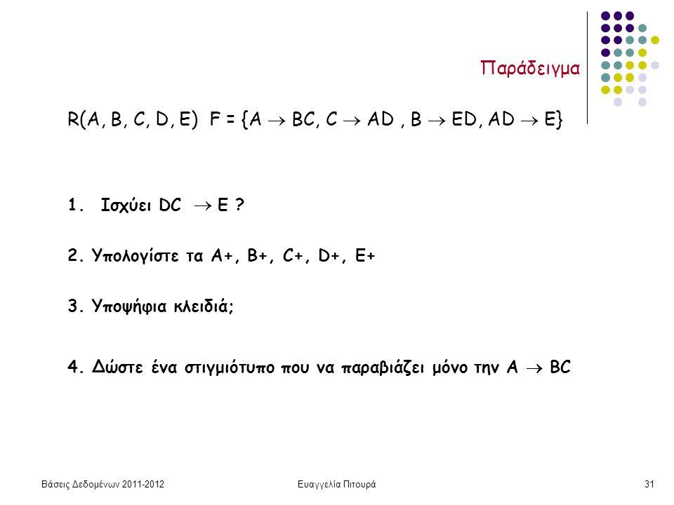 Βάσεις Δεδομένων 2011-2012Ευαγγελία Πιτουρά31 Παράδειγμα R(A, B, C, D, Ε) F = {A  ΒC, C  ΑD, Β  ΕD, AD  E} 1.Ισχύει DC  E ? 2. Υπολογίστε τα Α+,