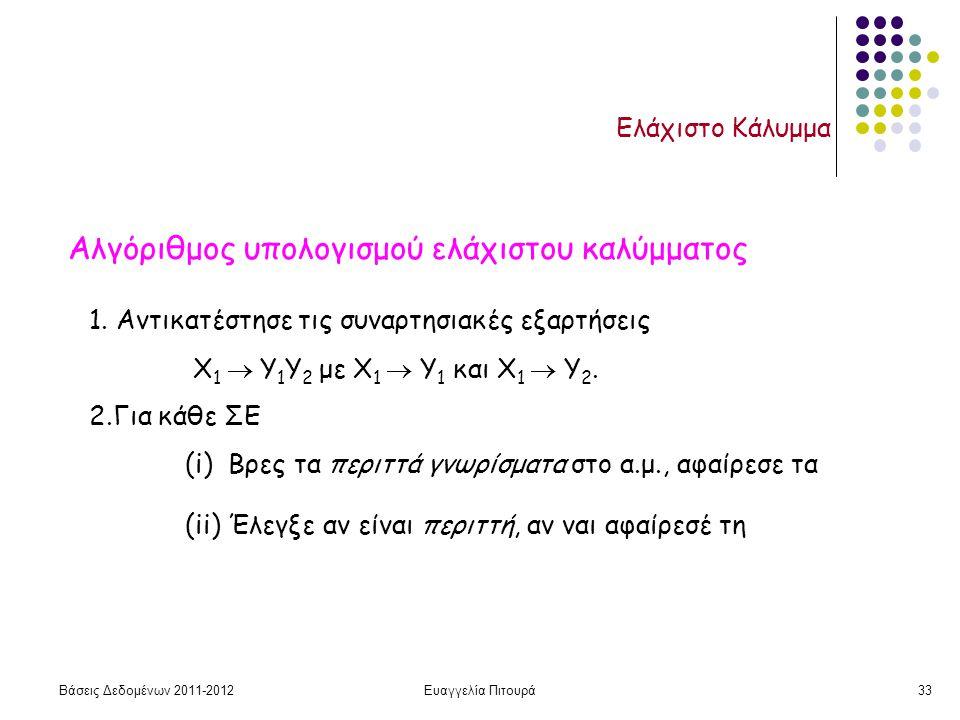 Βάσεις Δεδομένων 2011-2012Ευαγγελία Πιτουρά33 Ελάχιστο Κάλυμμα Αλγόριθμος υπολογισμού ελάχιστου καλύμματος 1. Αντικατέστησε τις συναρτησιακές εξαρτήσε