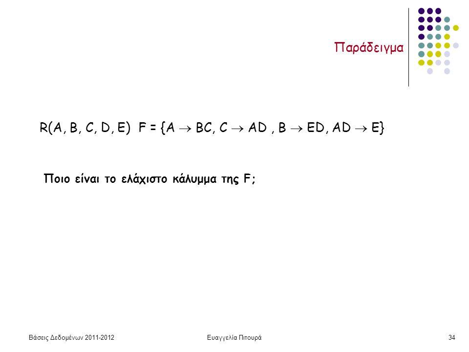 Βάσεις Δεδομένων 2011-2012Ευαγγελία Πιτουρά34 Παράδειγμα R(A, B, C, D, Ε) F = {A  ΒC, C  ΑD, Β  ΕD, AD  E} Ποιο είναι το ελάχιστο κάλυμμα της F;