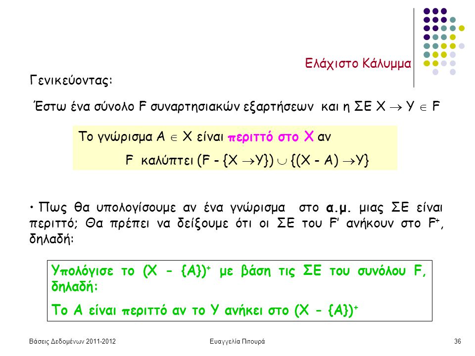 Βάσεις Δεδομένων 2011-2012Ευαγγελία Πιτουρά36 Ελάχιστο Κάλυμμα Γενικεύοντας: Έστω ένα σύνολο F συναρτησιακών εξαρτήσεων και η ΣΕ Χ  Υ  F Το γνώρισμα Α  Χ είναι περιττό στο Χ αν F καλύπτει (F - {Χ  Υ})  {(Χ - A)  Υ} Υπολόγισε το (Χ - {Α}) + με βάση τις ΣΕ του συνόλου F, δηλαδή: Το Α είναι περιττό αν το Υ ανήκει στο (Χ - {Α}) + Πως θα υπολογίσουμε αν ένα γνώρισμα στο α.μ.