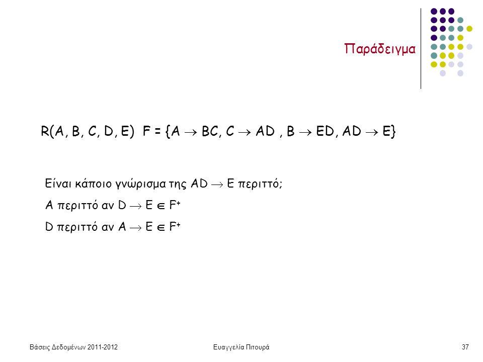 Βάσεις Δεδομένων 2011-2012Ευαγγελία Πιτουρά37 Παράδειγμα R(A, B, C, D, Ε) F = {A  ΒC, C  ΑD, Β  ΕD, AD  E} Είναι κάποιο γνώρισμα της AD  E περιττό; Α περιττό αν D  Ε  F + D περιττό αν A  Ε  F +