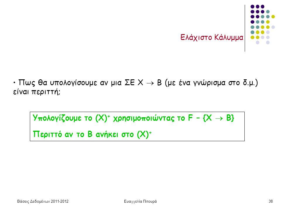 Βάσεις Δεδομένων 2011-2012Ευαγγελία Πιτουρά38 Ελάχιστο Κάλυμμα Πως θα υπολογίσουμε αν μια ΣΕ Χ  Β (με ένα γνώρισμα στο δ.μ.) είναι περιττή; Υπολογίζουμε το (Χ) + χρησιμοποιώντας το F – {Χ  Β} Περιττό αν το Β ανήκει στο (Χ) +
