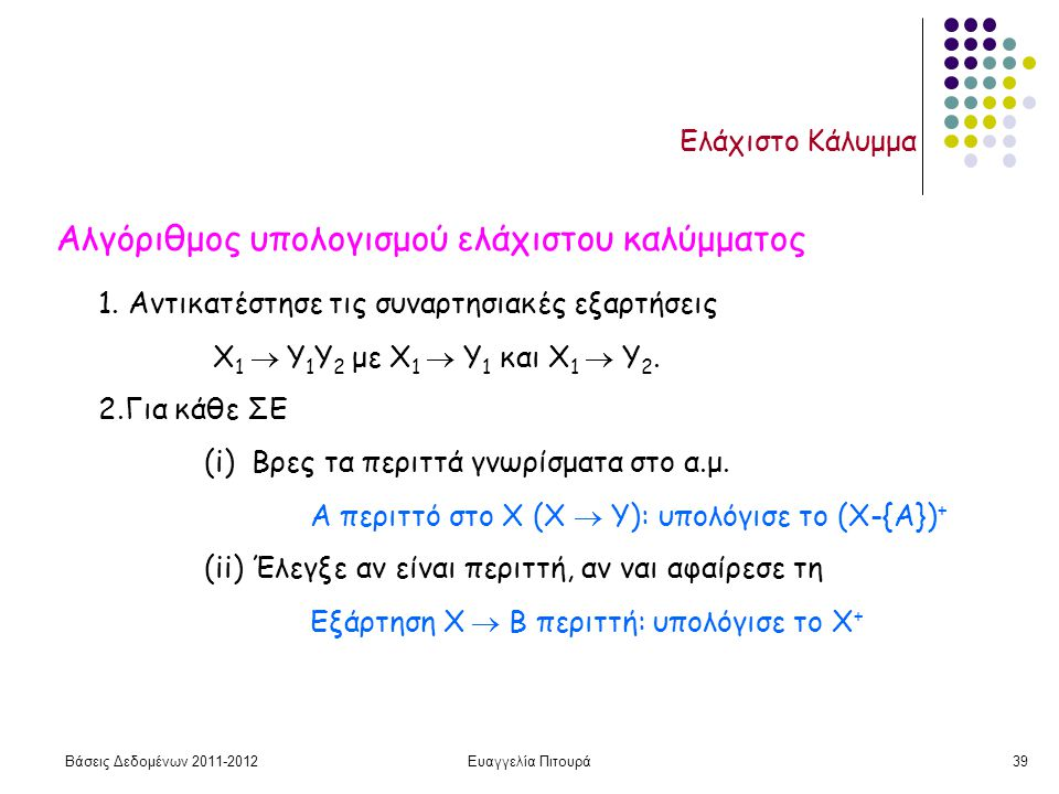 Βάσεις Δεδομένων 2011-2012Ευαγγελία Πιτουρά39 Ελάχιστο Κάλυμμα Αλγόριθμος υπολογισμού ελάχιστου καλύμματος 1. Αντικατέστησε τις συναρτησιακές εξαρτήσε