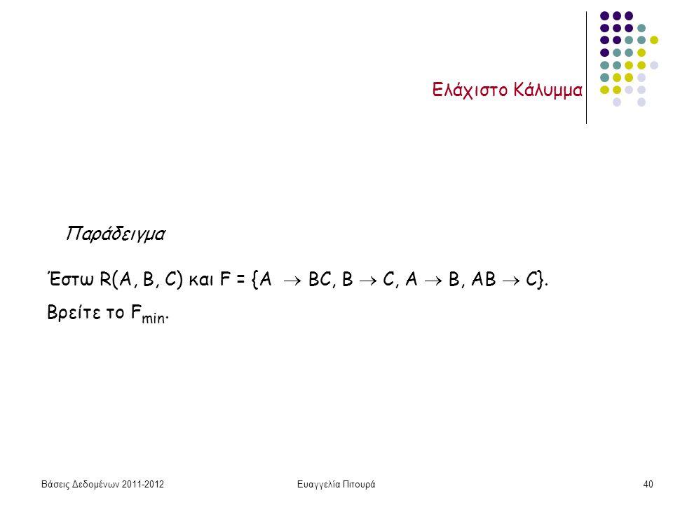 Βάσεις Δεδομένων 2011-2012Ευαγγελία Πιτουρά40 Ελάχιστο Κάλυμμα Παράδειγμα Έστω R(A, B, C) και F = {A  BC, B  C, A  B, AB  C}.