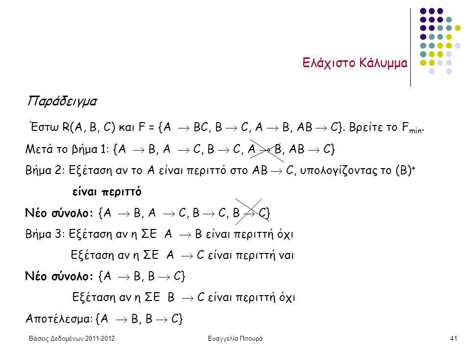 Βάσεις Δεδομένων 2011-2012Ευαγγελία Πιτουρά41 Ελάχιστο Κάλυμμa Παράδειγμα Έστω R(A, B, C) και F = {A  BC, B  C, A  B, AB  C}. Βρείτε το F min. Μετ
