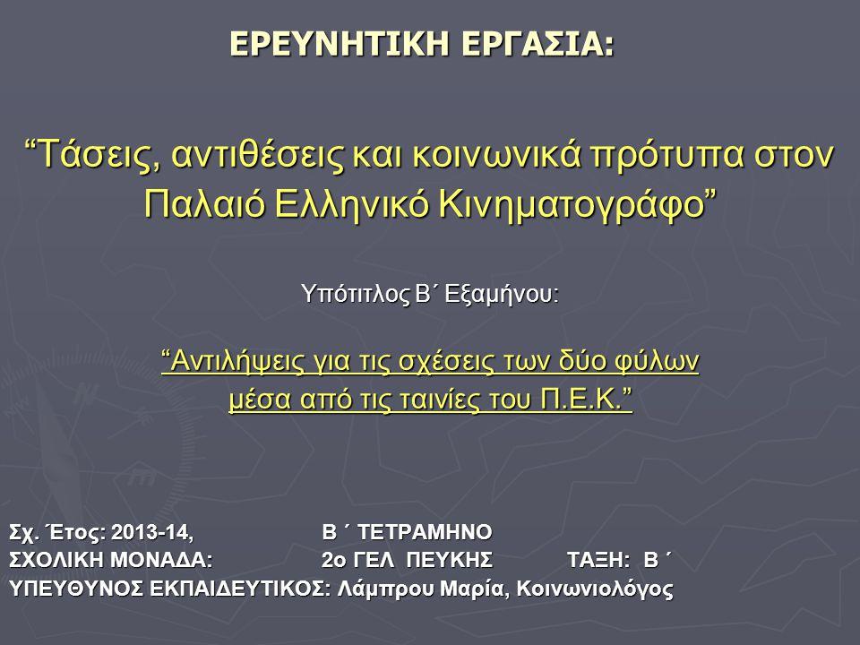 ΕΡΕΥΝΗΤΙΚΗ ΕΡΓΑΣΙΑ: Τάσεις, αντιθέσεις και κοινωνικά πρότυπα στον Παλαιό Ελληνικό Κινηματογράφο Υπότιτλος Β΄ Εξαμήνου: Αντιλήψεις για τις σχέσεις των δύο φύλων μέσα από τις ταινίες του Π.Ε.Κ. Σχ.