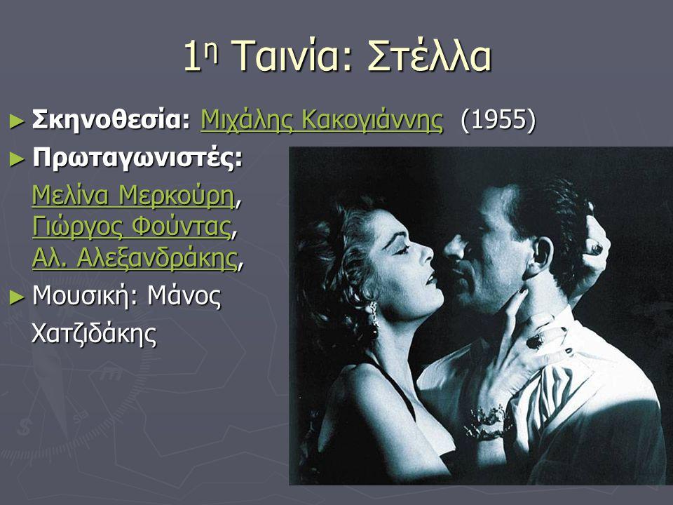 1 η Ταινία: Στέλλα ► Σκηνοθεσία: Μιχάλης Κακογιάννης (1955) Μιχάλης ΚακογιάννηςΜιχάλης Κακογιάννης ► Πρωταγωνιστές: Μελίνα Μερκούρη, Γιώργος Φούντας, Αλ.