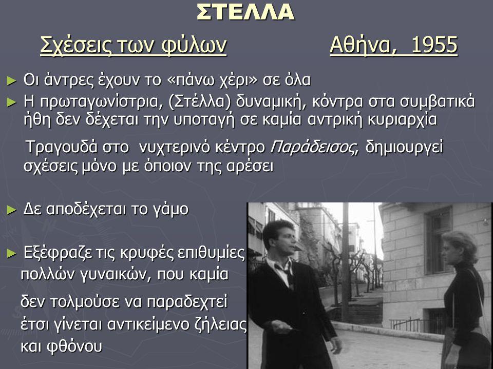 ΣΤΕΛΛΑ Σχέσεις των φύλων Αθήνα, 1955 ► Οι άντρες έχουν το «πάνω χέρι» σε όλα ► Η πρωταγωνίστρια, (Στέλλα) δυναμική, κόντρα στα συμβατικά ήθη δεν δέχεται την υποταγή σε καμία αντρική κυριαρχία Τραγουδά στο νυχτερινό κέντρο Παράδεισος, δημιουργεί σχέσεις μόνο με όποιον της αρέσει Τραγουδά στο νυχτερινό κέντρο Παράδεισος, δημιουργεί σχέσεις μόνο με όποιον της αρέσει ► Δε αποδέχεται το γάμο ► Εξέφραζε τις κρυφές επιθυμίες πολλών γυναικών, που καμία πολλών γυναικών, που καμία δεν τολμούσε να παραδεχτεί δεν τολμούσε να παραδεχτεί έτσι γίνεται αντικείμενο ζήλειας έτσι γίνεται αντικείμενο ζήλειας και φθόνου και φθόνου