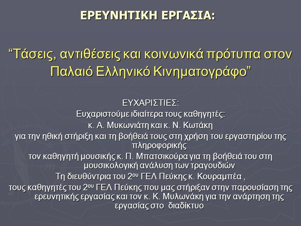 ΕΡΕΥΝΗΤΙΚΗ ΕΡΓΑΣΙΑ: Τάσεις, αντιθέσεις και κοινωνικά πρότυπα στον Παλαιό Ελληνικό Κινηματογράφο ΕΥΧΑΡΙΣΤΙΕΣ: Ευχαριστούμε ιδιαίτερα τους καθηγητές: κ.