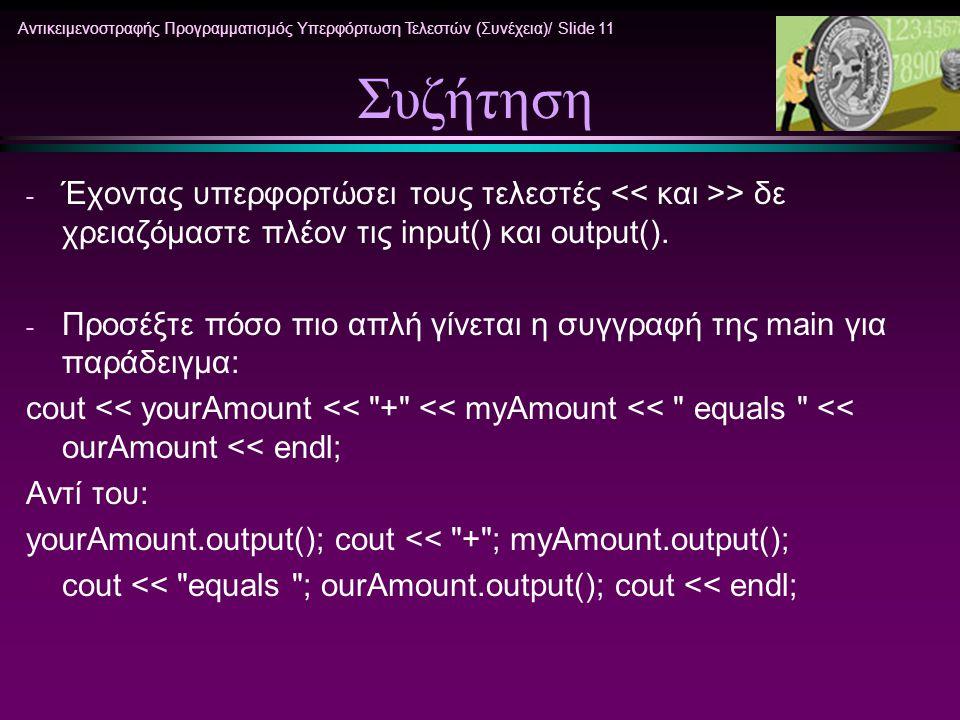 Αντικειμενοστραφής Προγραμματισμός Υπερφόρτωση Τελεστών (Συνέχεια)/ Slide 11 Συζήτηση - Έχοντας υπερφορτώσει τους τελεστές > δε χρειαζόμαστε πλέον τις