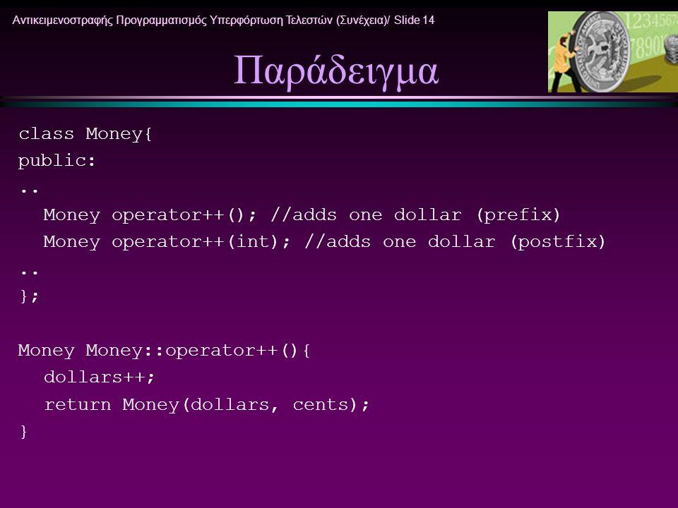 Αντικειμενοστραφής Προγραμματισμός Υπερφόρτωση Τελεστών (Συνέχεια)/ Slide 14 Παράδειγμα class Money{ public:.. Money operator++(); //adds one dollar (