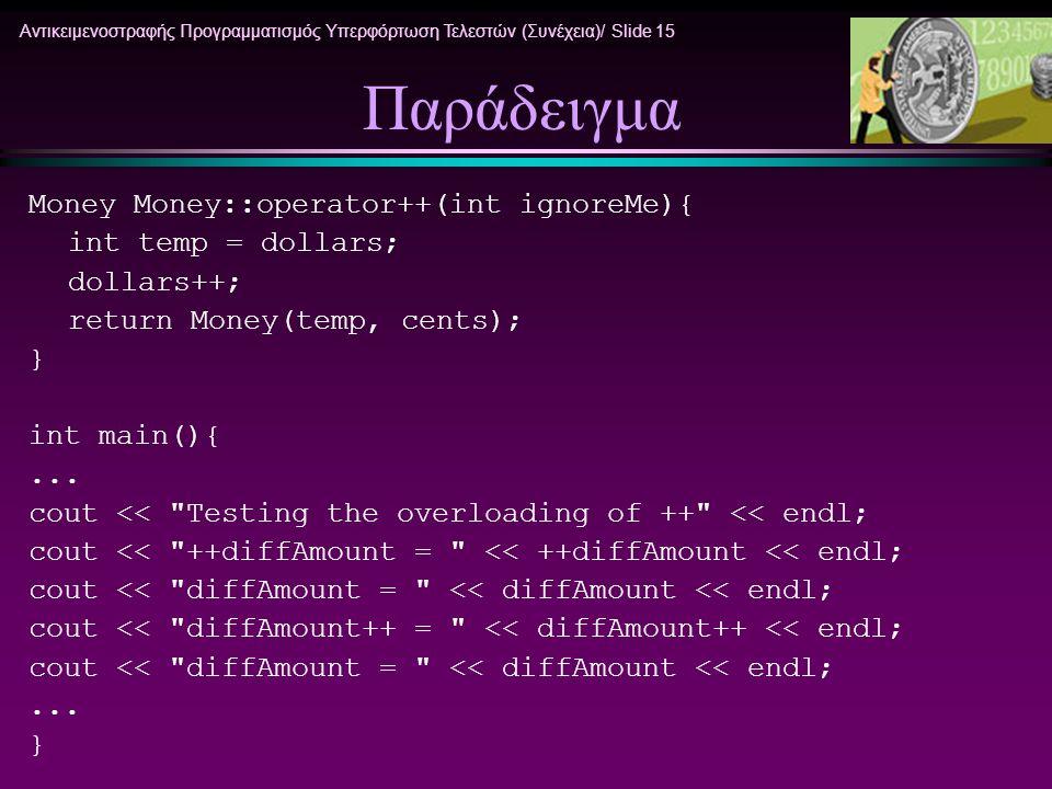 Αντικειμενοστραφής Προγραμματισμός Υπερφόρτωση Τελεστών (Συνέχεια)/ Slide 15 Παράδειγμα Money Money::operator++(int ignoreMe){ int temp = dollars; dol