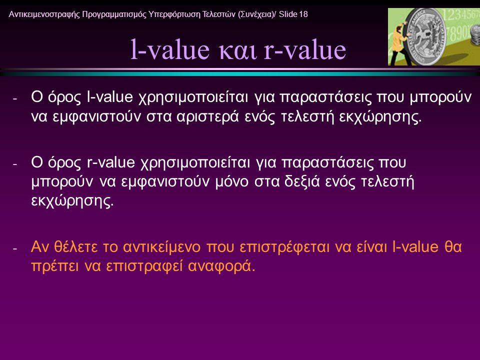 Αντικειμενοστραφής Προγραμματισμός Υπερφόρτωση Τελεστών (Συνέχεια)/ Slide 18 l-value και r-value - Ο όρος l-value χρησιμοποιείται για παραστάσεις που