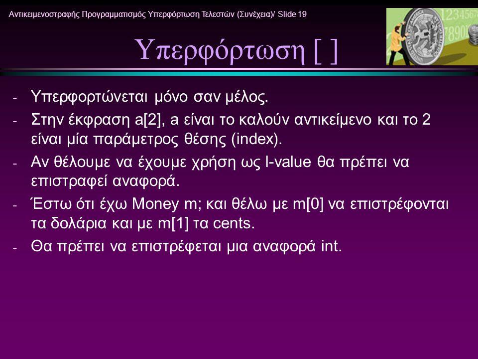 Αντικειμενοστραφής Προγραμματισμός Υπερφόρτωση Τελεστών (Συνέχεια)/ Slide 19 Υπερφόρτωση [ ] - Υπερφορτώνεται μόνο σαν μέλος. - Στην έκφραση a[2], a ε