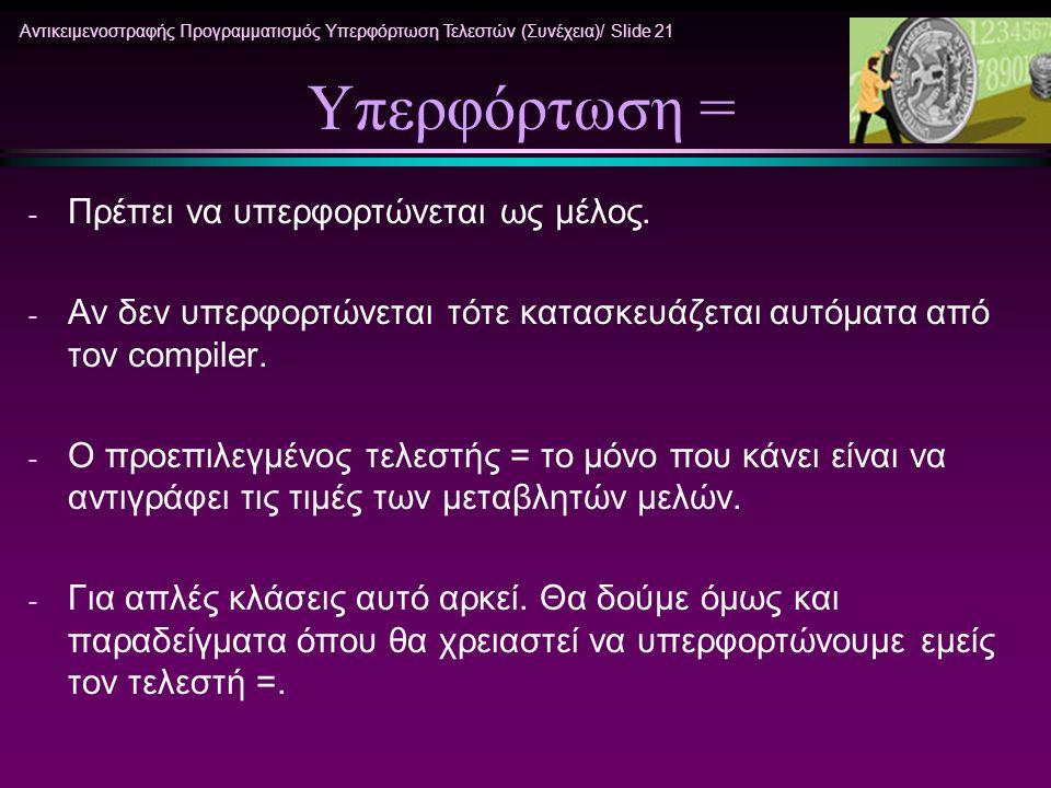 Αντικειμενοστραφής Προγραμματισμός Υπερφόρτωση Τελεστών (Συνέχεια)/ Slide 21 Υπερφόρτωση = - Πρέπει να υπερφορτώνεται ως μέλος. - Αν δεν υπερφορτώνετα