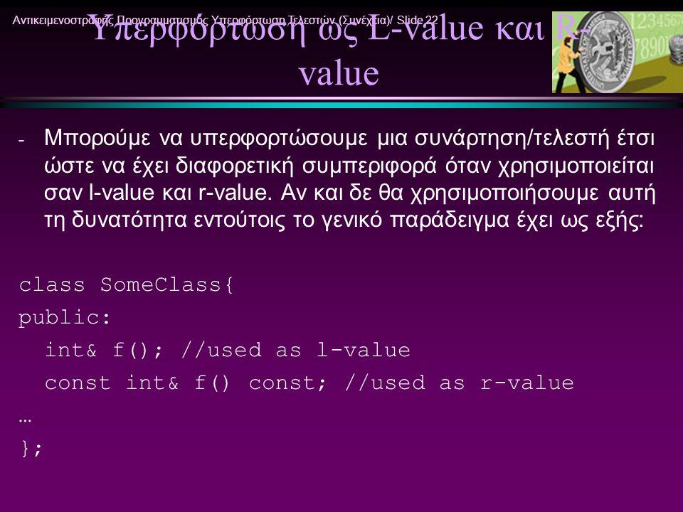 Αντικειμενοστραφής Προγραμματισμός Υπερφόρτωση Τελεστών (Συνέχεια)/ Slide 22 Υπερφόρτωση ως L-value και R- value - Μπορούμε να υπερφορτώσουμε μια συνά