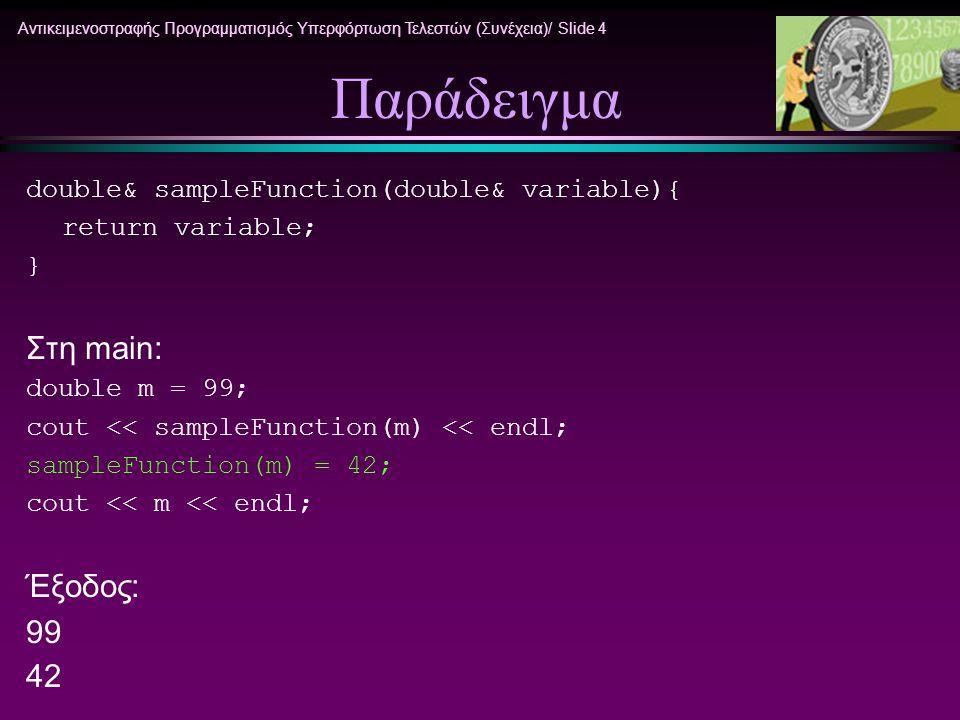 Αντικειμενοστραφής Προγραμματισμός Υπερφόρτωση Τελεστών (Συνέχεια)/ Slide 5 Χρήση ΠΡΟΣΟΧΗ Όπως έχει ήδη αναφερθεί όταν μία συνάρτηση μέλος επιστρέφει μια μεταβλητή μέλος τύπου κλάσης αυτή πρέπει να επιστρέφεται σαν σταθερή τιμή.