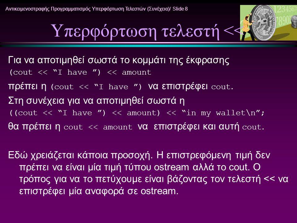 Αντικειμενοστραφής Προγραμματισμός Υπερφόρτωση Τελεστών (Συνέχεια)/ Slide 9 Ορισμός υπερφόρτωσης << ostream& operator<<(ostream& outputStream, const Money& amount){ int absDollars = abs(amount.dollars); int absCents = abs(amount.cents); if (amount.dollars<0 || amount.cents <0) outputStream << $- ; else outputStream << $ ; outputStream << absDollars; if (absCents>=10) outputStream << . << absCents; else outputStream << . << 0 << absCents; return outputStream; }